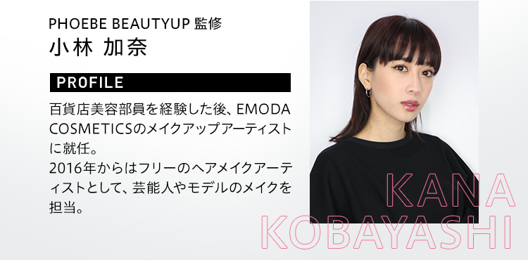 PHOEBE BEAUTYUP 監修  小林加奈 百貨店美容部員を経験した後、EMODA COSMETICSのメイクアップアーティストに就任。2016年からはフリーのヘアメイクアーティストとして、芸能人やモデルのメイクを担当。