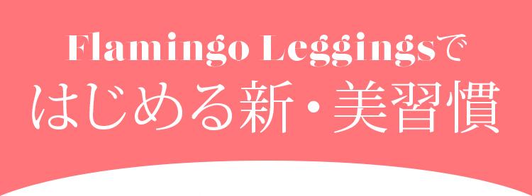 Flamingo Leggings ではじめる新・美習慣