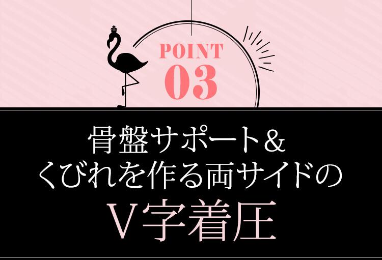 POINT03 骨盤サポート&くびれを作る両サイドのV字着圧