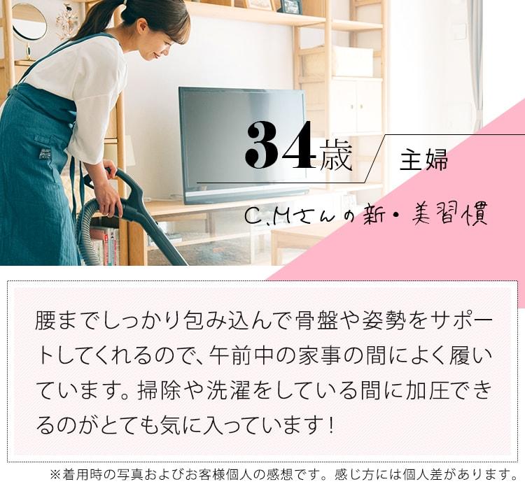 34歳主婦 CMさんの新・美習慣「腰までしっかり包み込んで骨盤や姿勢をサポートしてくれるので、午前中の家事の間によく履いています。掃除や洗濯をしている間に加圧できるのがとても気に入っています!」