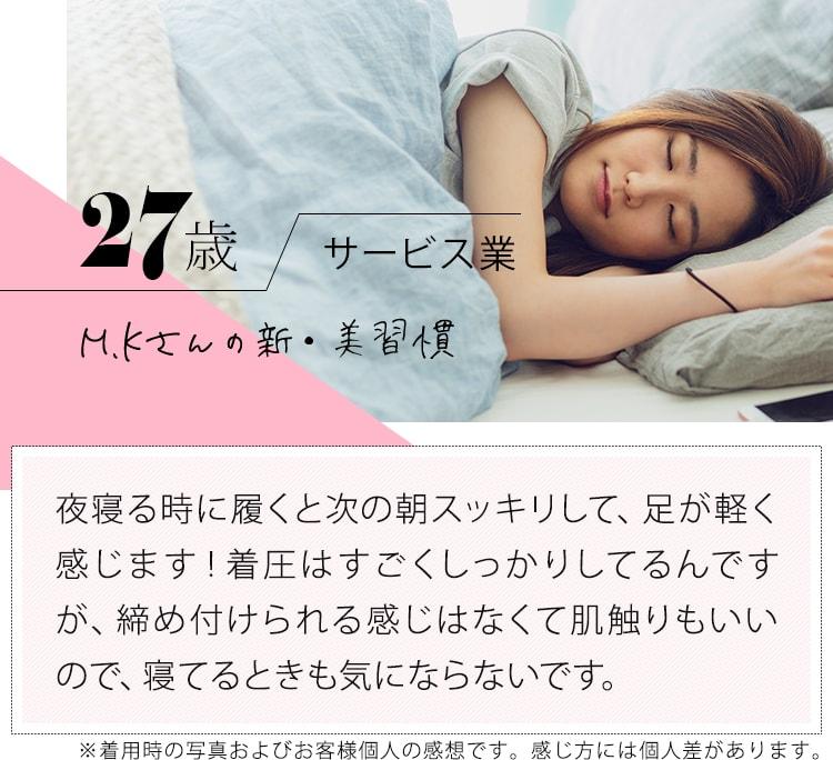 27歳サービス業 MKさんの新・美習慣「夜寝る時に履くと次の朝スッキリして、足が軽く感じます!着圧はすごくしっかりしてるんですが、締め付けられる感じはなくて肌触りもいいので、寝てるときも気にならないです。」