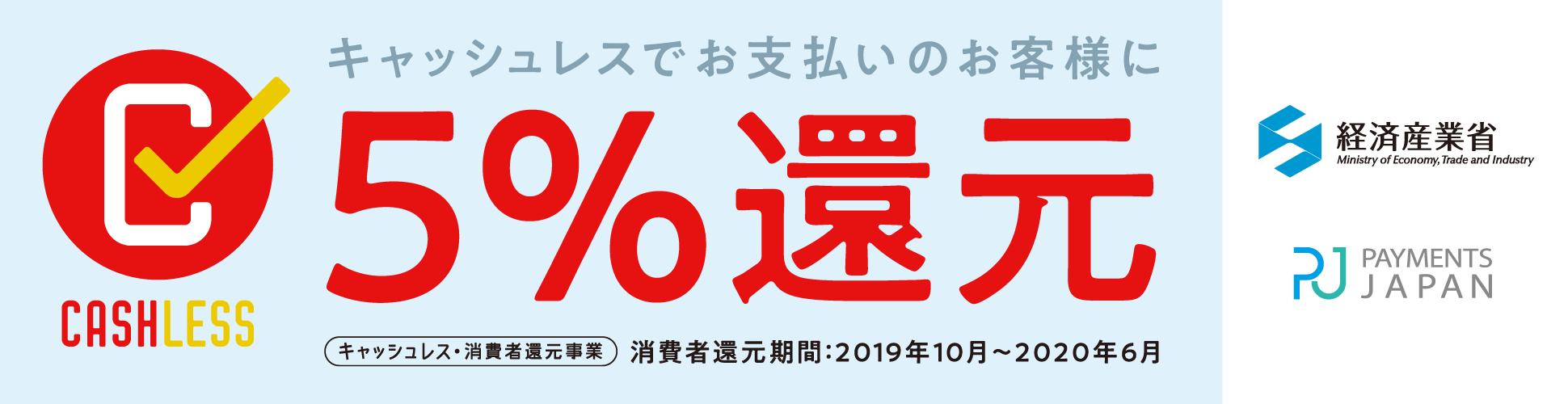 キャッシュレスでお支払いのお客様に5%還元 キャッシュレス・消費者還元事業 消費者還元期間:2019年10月〜2020年6月 経済産業省 PAYMENTS JAPAN CASHLESS