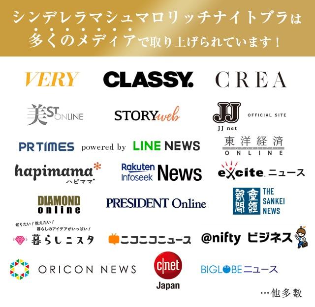 シンデレラマシュマロリッチナイトブラは多くのメディアで取り上げられました。 VERY, CLASSY, CREA, STORYweb, JJ net, 美ST ONLINE, PR TIMES powered by LINE NEWS, 東洋経済オンライン, hapimama ハピママ, BIGLOBEニュース, DIAMOND online, PRESIDENT Online, 産経新聞, Rakuten Infoseek News, excite ニュース, @nifty ニュース, ORICON NEWS, cnet Japan, 暮らしニスタ, ニコニコニュース