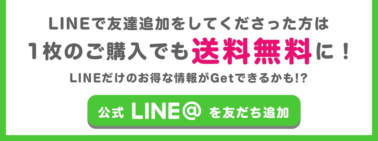 LINEで友だち追加をしてくださった方は1枚のご購入でも送料無料に!LINEだけのお得な情報がGetできるかも!?公式LINE@を友だち追加