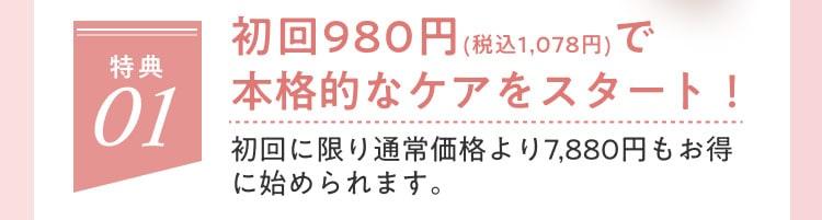 初回980円(税込1,078円)で本格的なケアをスタート!初回に限り通常価格より7,880円もお得に始められます。