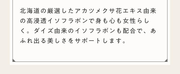 北海道の厳選したアカツメクサ花エキス由来の高浸透イソフラボンで身も心も女性らしく。ダイズ由来のイソフラボンも配合で、あふれ出る美しさをサポートします。