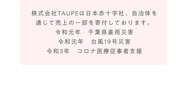 株式会社TAUPEは日本赤十字社、自治体を通じて売上の一部を寄付しております。 令和元年 千葉県豪雨災害 令和元年 台風19号災害 令和3年 コロナ医療従事者支援