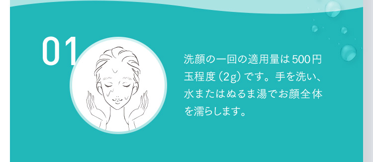 01 洗顔の一回の適用量は500円玉程度(2g)です。手を洗い、水またはぬるま湯でお顔全体を濡らします。