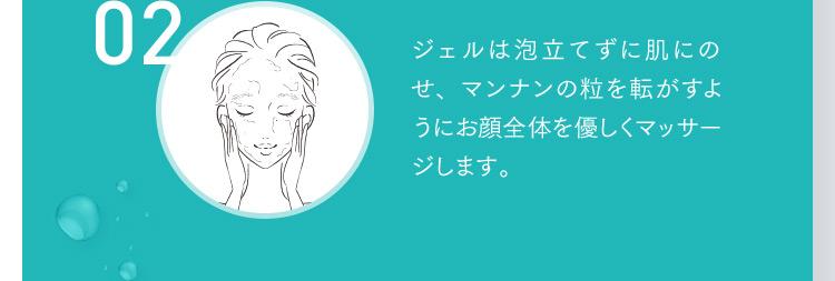 02 ジェルは泡立てずに肌にのせ、マンナンの粒を転がすようにお顔全体を優しくマッサージします。