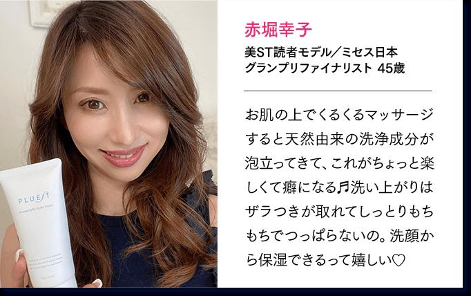 赤堀幸子 美ST読者モデル/ミセス日本 グランプリファイナリスト 45歳 お肌の上でくるくるマッサージすると天然由来の洗浄成分が泡立ってきて、これがちょっと楽しくて癖になる 洗い上がりはザラつきが取れてしっとりもちもちでつっぱらないの。洗顔から保湿できるって嬉しい
