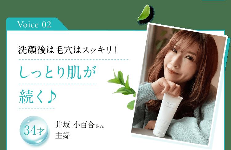 Voice 02 洗顔後は毛穴はスッキリ!しっとり肌が続く 34才 井坂 小百合さん 主婦