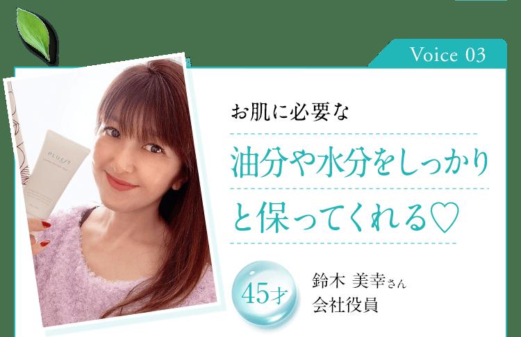Voice 03 お肌に必要な油分や水分をしっかりと保ってくれる 45才 鈴木 美幸さん 会社役員