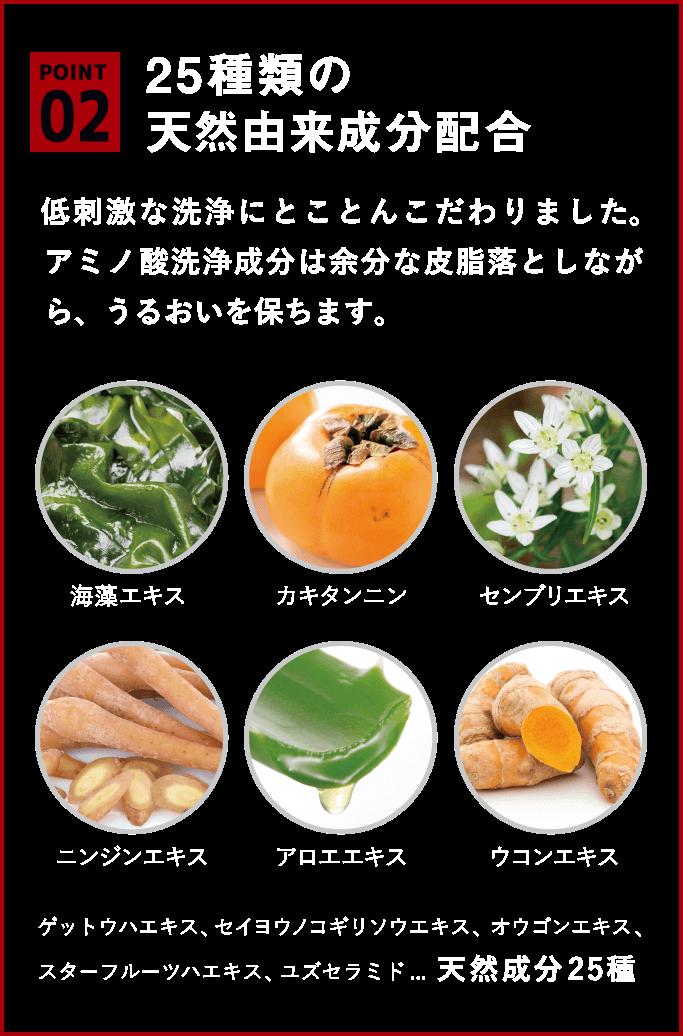25種類の天然由来成分配合低刺激な洗浄にとことんこだわりました。アミノ酸洗浄成分は余分な皮脂落としながら、うるおいを保ちます。