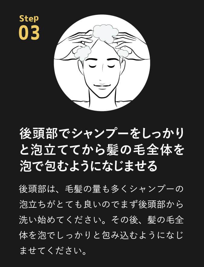 point03 後頭部でシャンプーをしっかりと泡立ててから髪の毛全体を泡で包むようになじませる。後頭部は、毛髪の量も多くシャンプーの泡立ちがとても良いのでまず後頭部から洗い始めてください。その後、髪の毛全体を泡でしっかりと包み込むようになじませてください。