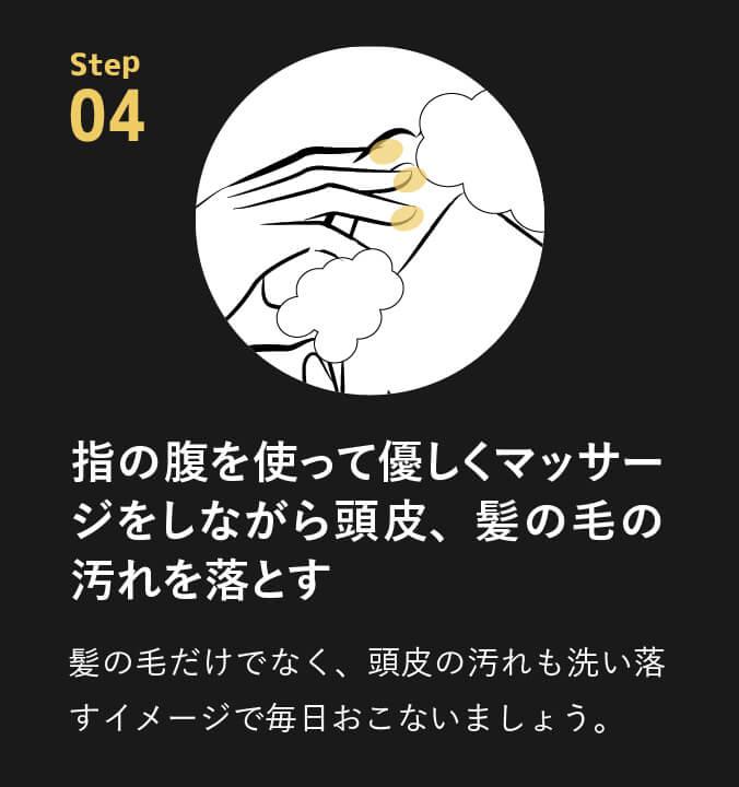 point04 指の腹を使って優しくマッサージをしながら頭皮、髪の毛の汚れを落とす。髪の毛だけでなく、頭皮の汚れも洗い落すイメージで毎日おこないましょう。