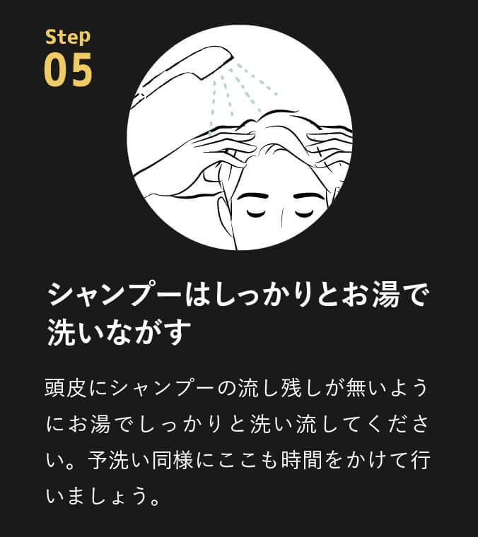 point05 シャンプーはしっかりとお湯で洗いながす。頭皮にシャンプーの流し残しが無いようにお湯でしっかりと洗い流してください。予洗い同様にここも時間をかけて行いましょう。