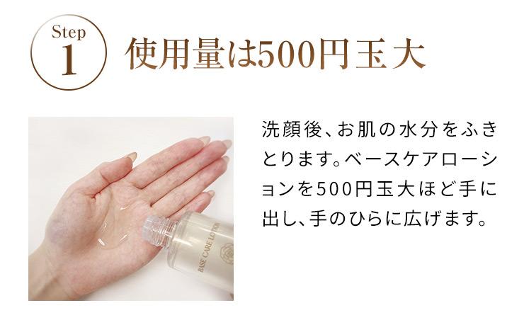 STEP1 使用量は500円玉大 洗顔後、お肌の水分をふきとります。ベースケアローションを500円玉大ほど手に出し、手のひらに広げます。