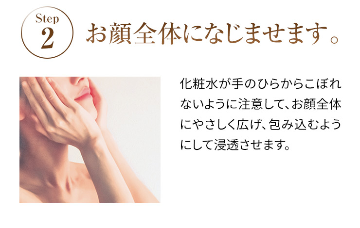 STEP2 お顔全体になじませます。 化粧水が手のひらからこぼれないように注意して、お顔全体にやさしく広げ、包み込むようにして浸透させます。