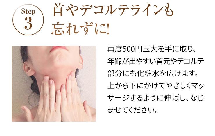 STEP3 首やデコルテラインも忘れずに! 再度500円玉大を手に取り、年齢が出やすい首元やデコルテ部分にも化粧水を広げます。上から下にかけてやさしくマッサージするように伸ばし、なじませてください。