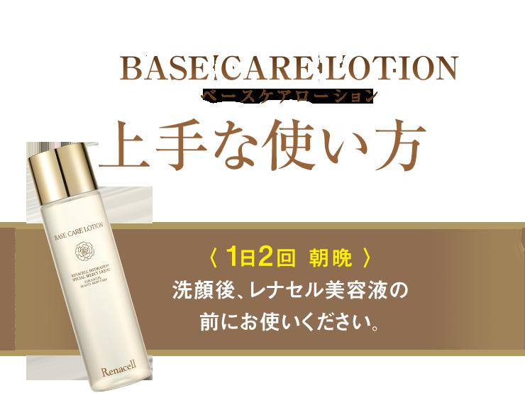 ベースケアローション上手な使い方〈 1日2回 朝晩 〉洗顔後、レナセル美容液の前にお使いください。