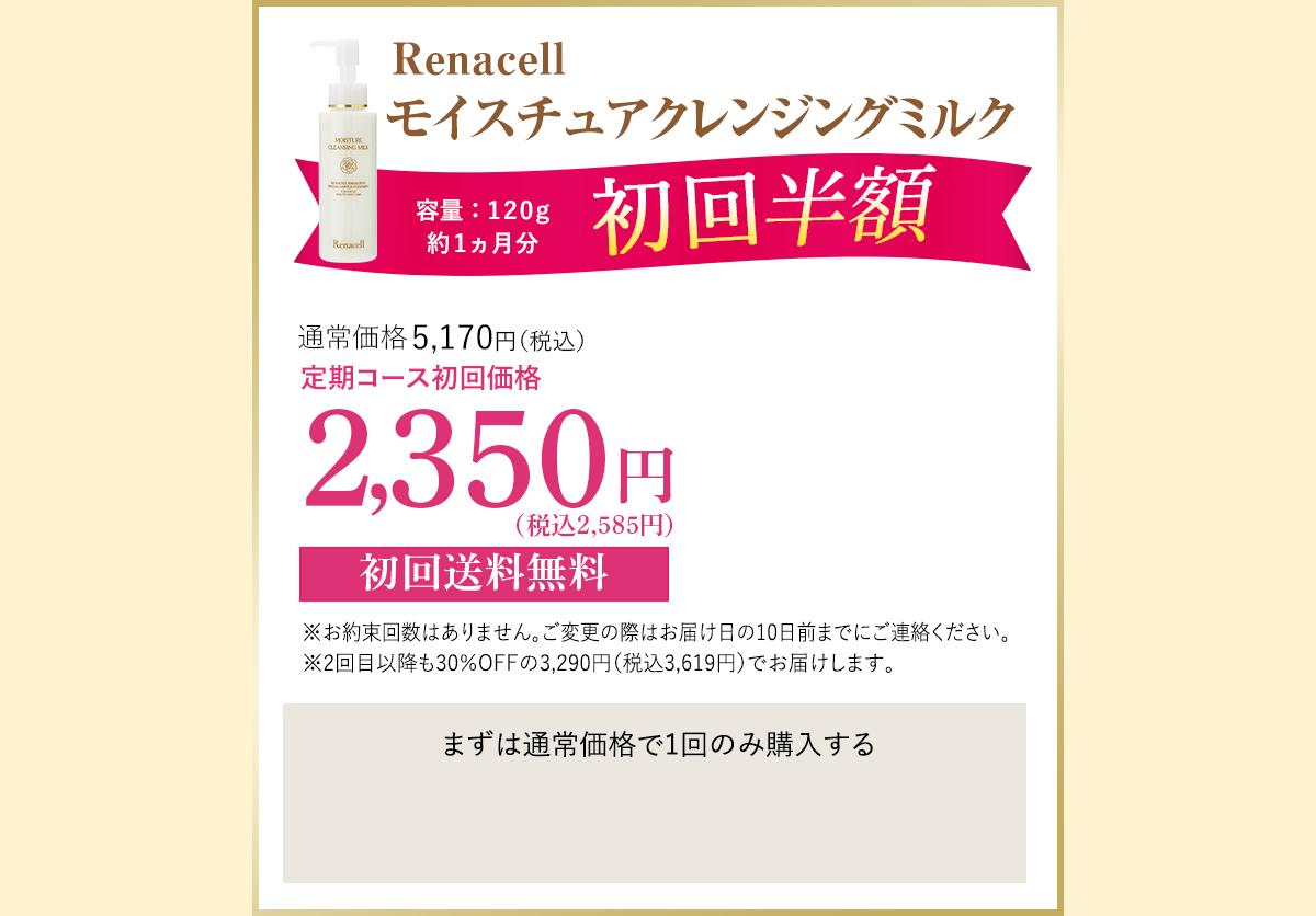 Renacell モイスチュアクレンジングミルク 内容量:120g 約1か月分 初回半額 通常価格4,700円(税別)→定期コース初回価格 定期コース2,350円(税別) 初回送料無料 ※お約束回数はありません。ご変更の際はお届け日の10日前までにご連絡ください。※2回目以降も30%OFFの3,290円(税別)でお届けします。 まずは通常価格で1回のみ購入する