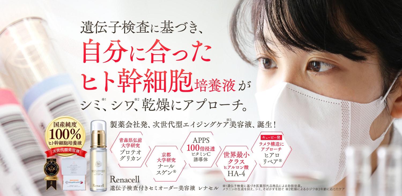 Renacell-レナセル- 遺伝子検査に基づき、自分にあったヒト幹細胞培養液がシミ、シワ、乾燥にアプローチ。
