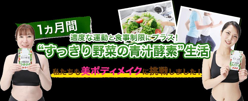 1ヶ月間適度な運動と食事制限にプラス!すっきり野菜の青汁酵素生活 私達も美ボディメイクに挑戦しました!