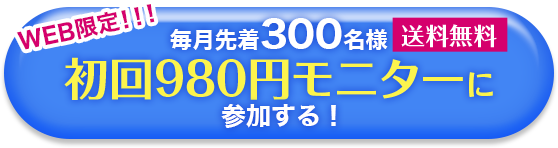 WEB限定!!!送料無料。毎月先着300名様、初回980円モニターに参加する!