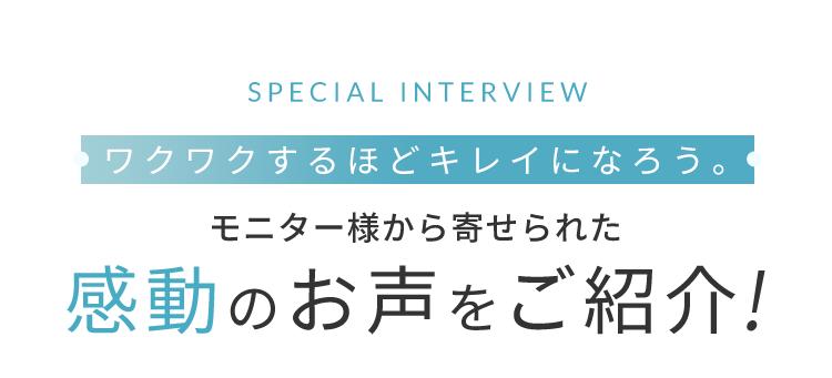 SPECIAL INTERVIEW ワクワクするほどキレイになろう。 モニター様から寄せられた感動のお声をご紹介!