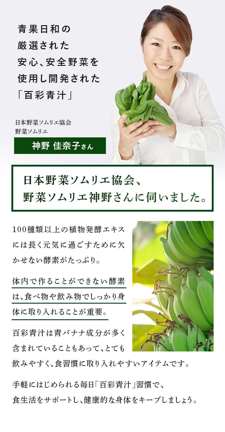 青果日和の厳選された安心、安全野菜を使用し開発された「百彩青汁」/日本野菜ソムリエ協会 野菜ソムリエ 神野 佳奈子さん/日本野菜ソムリエ協会、野菜ソムリエ神野さんに伺いました。/100種類以上の植物発酵エキスには長く元気に過ごすために欠かせない酵素がたっぷり。体内で作ることができない酵素は、食べ物や飲み物でしっかり身体に取り入れることが重要。百彩青汁は青バナナ成分が多く含まれていることもあって、とても飲みやすく、食習慣に取り入れやすいアイテムです。手軽にはじめられる毎日「百彩青汁」習慣で、食生活をサポートし、健康的な身体をキープしましょう。