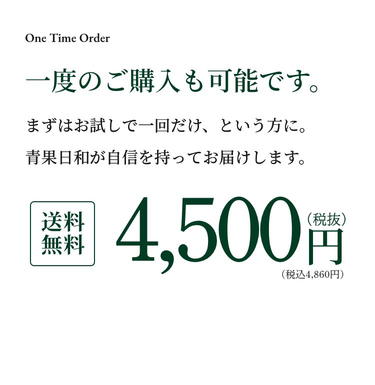 One Time Order一度のご購入も可能です。まずはお試しで一回だけ、という方に。 青果日和が自信を持ってお届けします。送料 無料4,500(税込)円