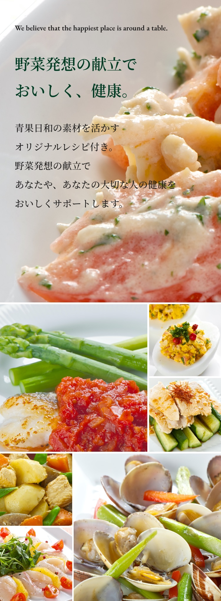 We believe that the happiest place is around a table.野菜発想の献立で おいしく、健康。青果日和の素材を活かす オリジナルレシピ付き。 野菜発想の献立で あなたや、あなたの大切な人の健康を おいしくサポートします。