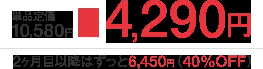 単品定価 10,580円 > 4,290円 2ヶ月目以降はずっと6,450円(40%OFF)