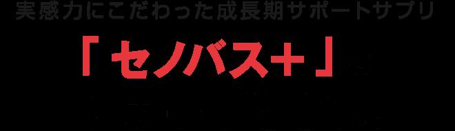 実感力にこだわった成長期サポートサプリ「セノバス+」をお試しください!