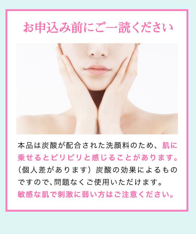 購入前にご一読ください 本品は炭酸が配合された洗顔料のため、肌に乗せるとピリピリと感じることがあります。(個人差があります)炭酸の効果によるものですので、問題なくご使用いただけます。敏感な肌で刺激に弱い方はご注意ください。