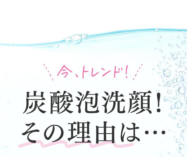 今トレンド!炭酸泡洗顔!その理由は…①炭酸でしか作れないきめ細かな泡