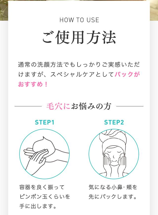HOW TO USE ご使用方法 通常の洗顔方法でもしっかりご実感いただけますが、スペシャルケアとしてパックがおすすめ! 毛穴にお悩みの方 STEP1 容器を良く振って、ピンポン玉くらいを手に出します。 STEP2 気になる小鼻・頬を先にパックします。