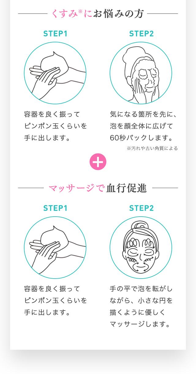 くすみ※にお悩みの方 STEP1 容器を良く振ってピンポン玉くらいを手に出します。 STEP2 気になる箇所を先に、泡を顔全体に広げて60秒パックします。 ※汚れや古い角質による + マッサージで血行促進 STEP1 容器を良く振ってピンポン玉くらいを手に出します。 STEP2 手の平で泡を転がしながら、小さな円を描くように優しく、マッサージします。