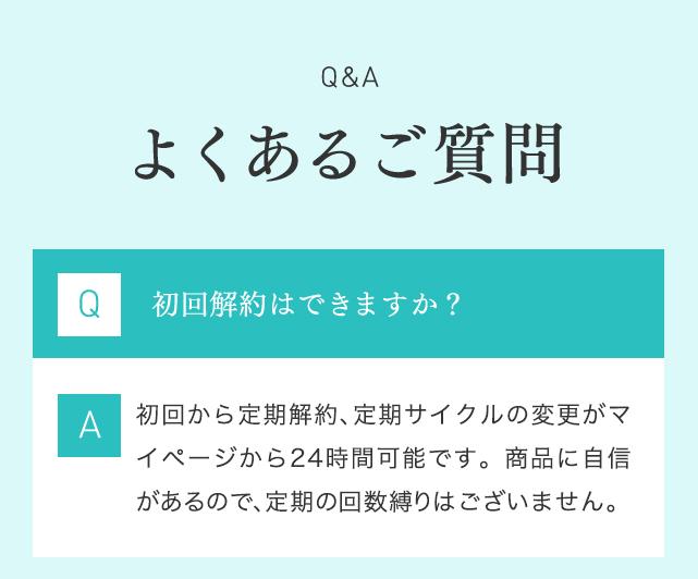 Q&A よくあるご質問 Q 初回解約はできますか? A 初回から定期解約、定期サイクルの変更が可能です。商品に自信があるので、定期の縛りはございません。