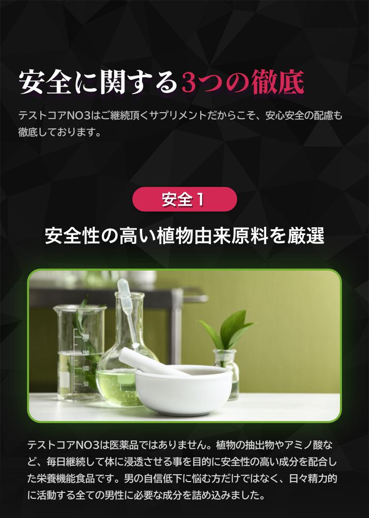 テストコアNO3は継続的にお飲みいただくサプリメントだからこそ、安全と安心への配慮も怠りません。安全に関する3つの事をお約束いたします。1つ目が安全性の高い植物由来原料を厳選していること。