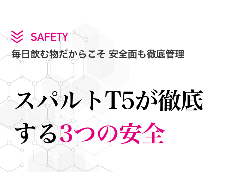 副作用が心配かもしれませんが、安心してください。スパルトT5は毎日飲むものだからこそ安全面も徹底管理。その理由は安全に関する3つのポイントを徹底的に守っているからです。
