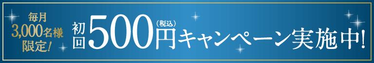 毎月3,000名様限定!初回500円(税込)キャンペーン実施中!