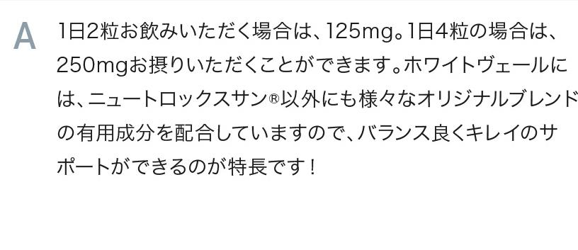 1日2粒お飲みいただく場合は、125mg。1日4粒の場合は、250mgお摂りいただくことができます。ホワイトヴェールには、ニュートロックスサン®以外にも様々なオリジナルブレンドの有用成分を配合していますので、バランス良くキレイのサポートができるのが特長です!