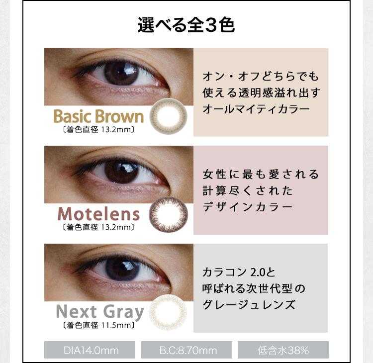選べる全3色 Basic Brown [着色直径 13.2mm] オン・オフどちらでも使える透明感 溢れ出すオールマイティカラコン Motelens[着色直径 13.2mm] 女性に最も愛される 計算尽くされたカラコン Next Gray [着色直径 11.5mm] カラコン 2.0と呼ばれる 次世代型のグレージュカラコン DIA14.0mm B.C:8.70mm 低含水38%