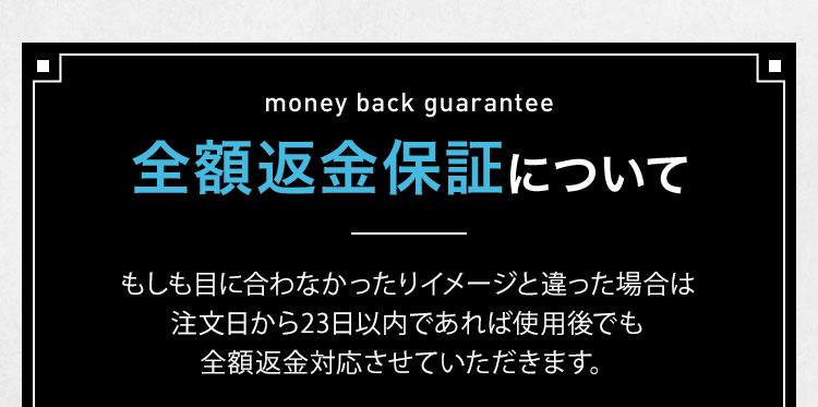 money back guarantee 全額返金保証について もしも目に合わなかったりイメージと違った場合は注文日から23日以内であれば使用後でも全額返金対応させていただきます。