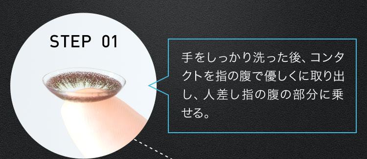 STEP 01 手をしっかり洗った後、コンタクトを指の腹で優しくに取り出し、人差し指の腹の部分に乗せる。