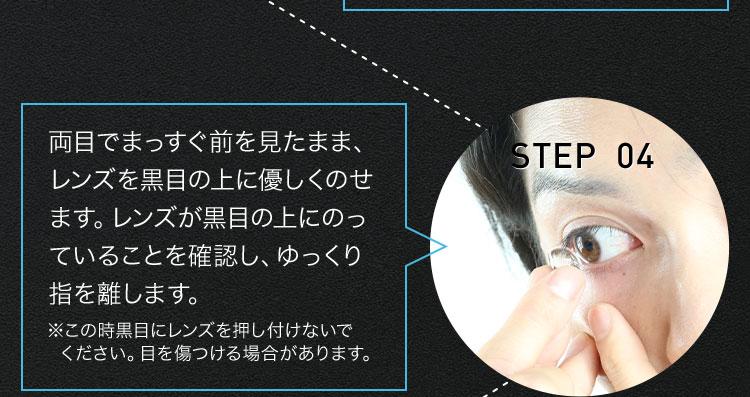 STEP 04 両目でまっすぐ前を見たまま、レンズを黒目の上に優しくのせます。レンズが黒目の上にのっていることを確認し、ゆっくり指を離します。 ※この時黒目にレンズを押し付けないでください。目を傷つける場合があります。
