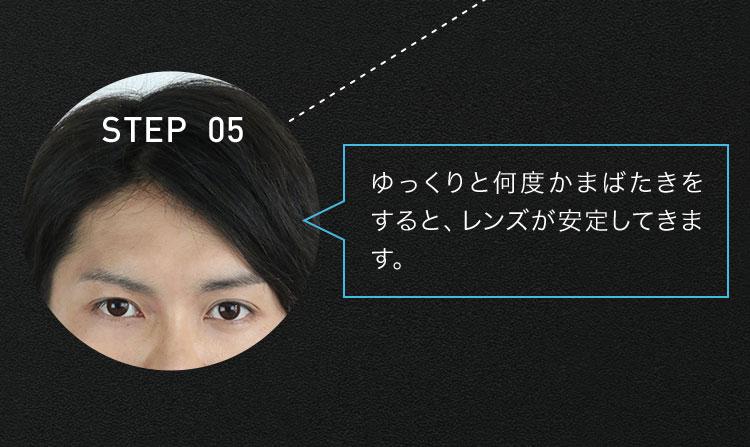 STEP 05 ゆっくりと何度かまばたきをすると、レンズが安定してきます。