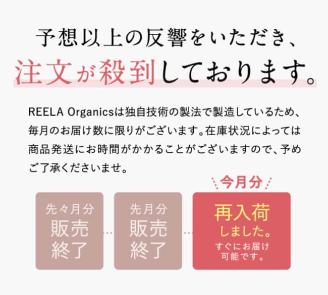 予想以上の反響をいただき、注文が殺到しております。REELA Organics(リーラオーガニックス)は独自技術の製法で製造しているため、毎月のお届け数に限りがございます。在庫状況によっては商品発送にお時間がかかることがございますので、予めご了承くださいませ。先々月分販売終了。先月分販売終了。今月分再入荷しました。すぐにお届け可能です。