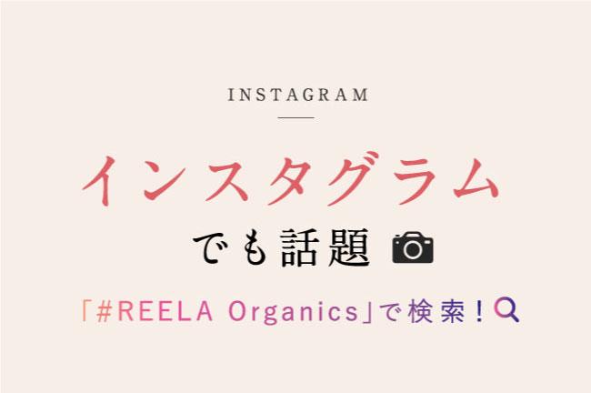 インスタグラムでも話題。「#REELA Organics(リーラオーガニックス)」 で検索!